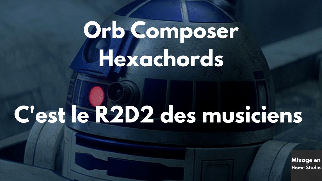 Orb Composer Hexachords c'est le R2D2 des musiciens